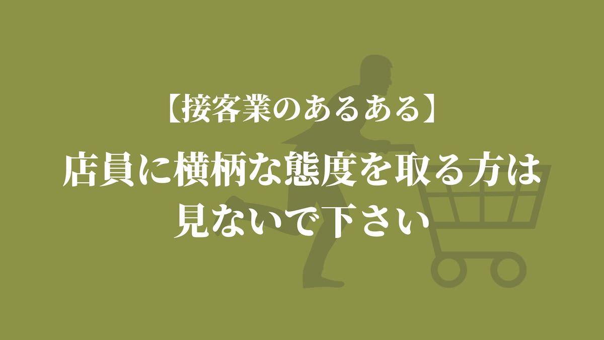 【接客業のあるある】店員に横柄な態度を取る方は見ないで下さい