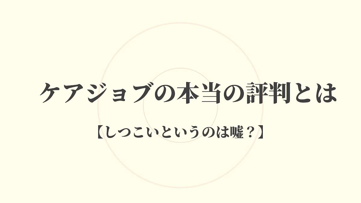 ケアジョブの本当の評判【しつこいは嘘?】