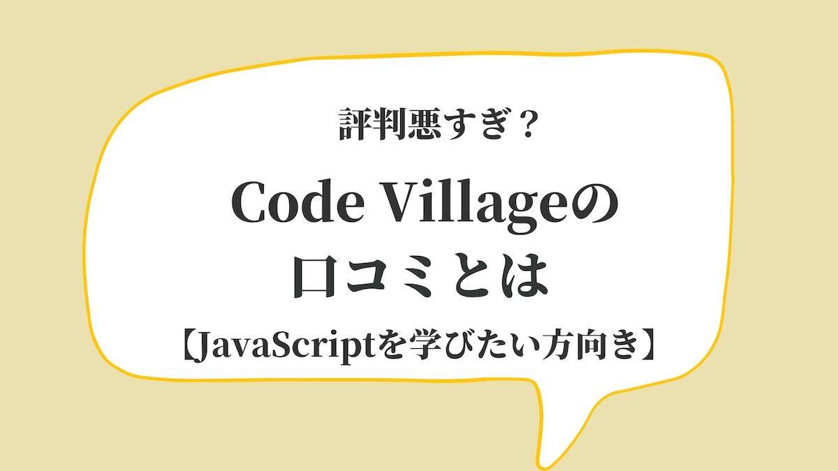 評判悪すぎ?Code Villageの口コミとは【JavaScriptを学びたい方向け】