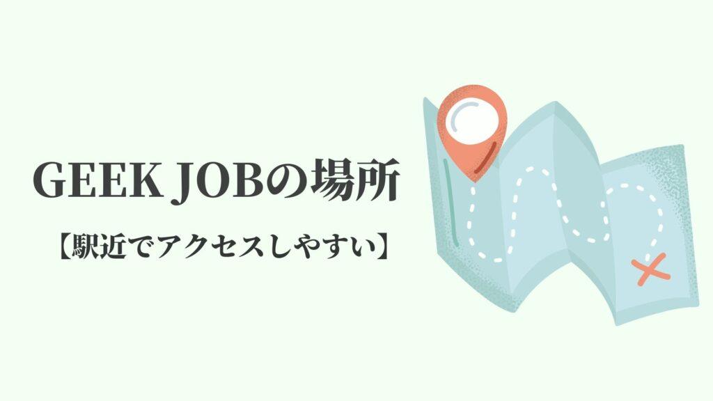 GEEK JOB(ギークジョブ)の場所【駅近でアクセスしやすい】