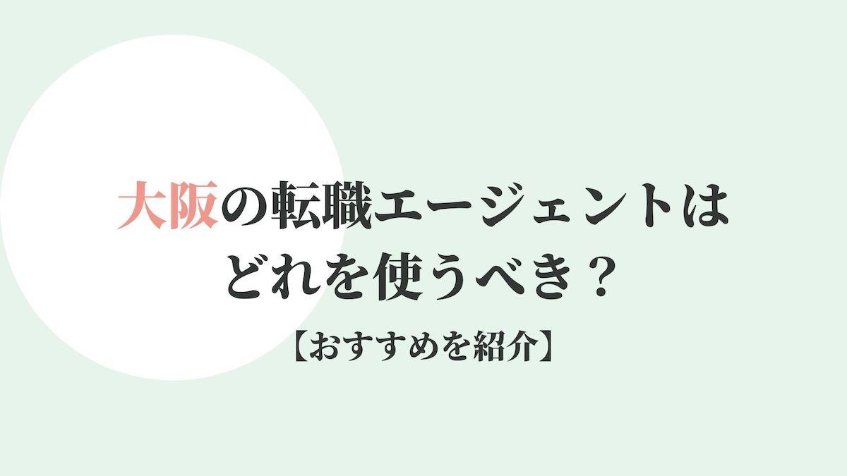 大阪の転職エージェントはどれを使うべき?【おすすめを紹介】