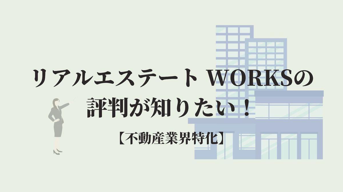 リアルエステート WORKSの評判が知りたい!【不動産業界特化】